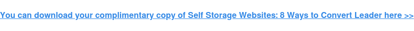 You can download your complimentary copy of Self Storage Websites: 8 Ways to  Convert Leader here >>